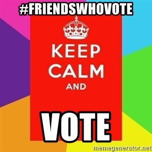 Keep calm and - #friendswhovote VOTE
