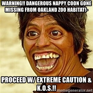 Crazy funny - WARNING!! DANGEROUS NAPPY COON GONE MISSING FROM OAKLAND ZOO HABITAT!- PROCEED W/ EXTREME CAUTION & K.O.S.!!
