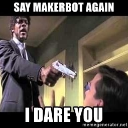 Say what again - Say MakerBot again I dare you