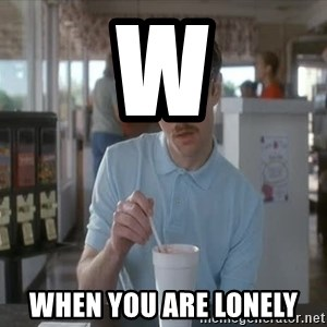 so i guess you could say things are getting pretty serious - W When you are lonely