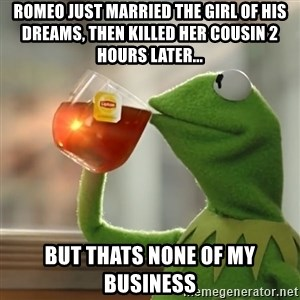 Kermit The Frog Drinking Tea - Romeo just married the girl of his dreams, then killed her cousin 2 hours later... but thats none of my business