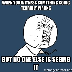Y U No - When you witness something going terribly wrong but no one else is seeing it