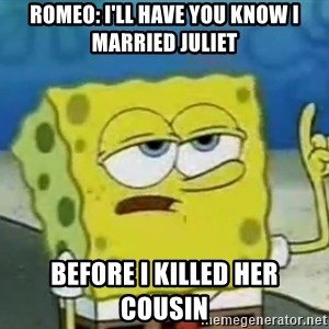 Tough Spongebob - Romeo: I'll have you know i married Juliet before i killed her cousin