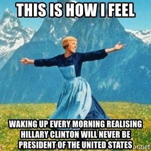 Sound Of Music Lady - This is how I feel Waking up every morning realising Hillary Clinton will never be president of the United States