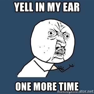 Y U No - yell in my ear one more time