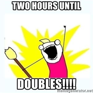 All the things - two hours until doubles!!!!