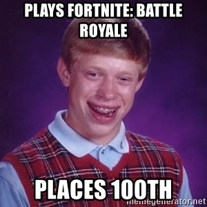 Bad Luck Brian - PLAYS FORTNITE: BATTLE ROYALE PLACES 100th