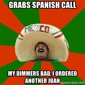 Successful Mexican - grabs spanish call my dimmers bad, i ordered another juan