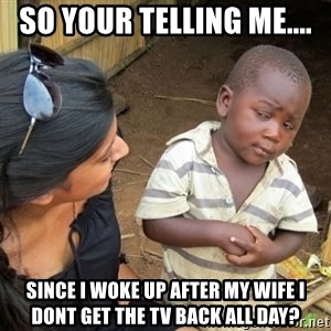 Skeptical 3rd World Kid - So your telling me.... Since I woke up after my wife I dont get the TV back all day?