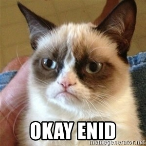 Grumpy Cat  - okay enid