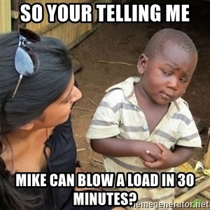 Skeptical 3rd World Kid - So your telling me  Mike can blow a load in 30 minutes?