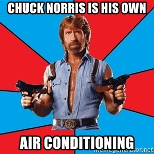 Chuck Norris  - chuck norris is his own air conditioning