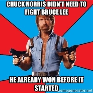 Chuck Norris  - chuck norris didn't need to fight bruce lee he already won before it started