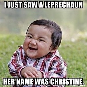 Evil Plan Baby - I just saw a leprechaun  Her name was Christine.