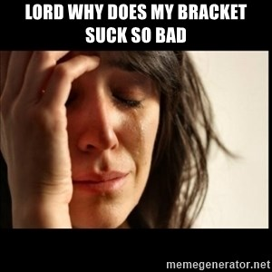 First World Problems - Lord why does my bracket suck so bad