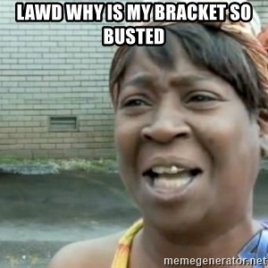 Xbox one aint nobody got time for that shit. - Lawd why is my bracket so busted
