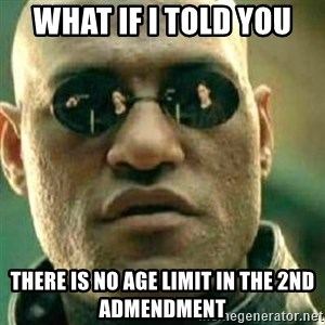 What If I Told You - What If I told you There is no age limit in the 2nd admendment