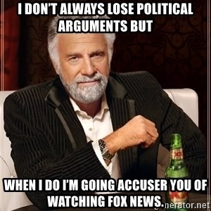 The Most Interesting Man In The World - I don't always lose political arguments but when I do I'm going accuser you of watching FOX News.