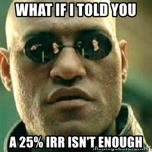 What If I Told You - What if I told you a 25% IRR isn't enough