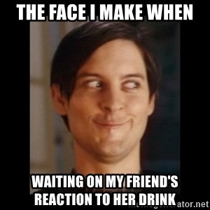 Toby Maguire trollface - The face I make when Waiting on my friend's reaction to her drink