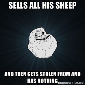 Forever Alone - Sells all his sheep And then gets stolen from and has nothing