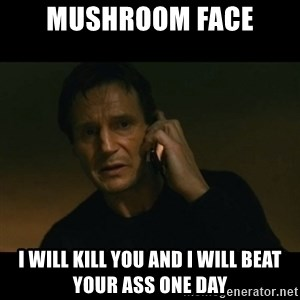liam neeson taken - Mushroom face i will kill you and i will beat your ass one day