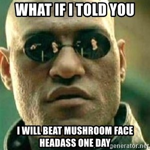 What If I Told You - what if i told you i will beat mushroom face headass one day