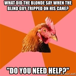 """Anti Joke Chicken - WHAT DID THE BLONDE SAY WHEN THE BLIND GUY TRIPPED ON HIS CANE? """"DO YOU NEED HELP?"""""""
