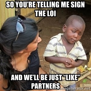 """skeptical black kid - SO YOU'RE TELLING ME SIGN THE LOI AND WE'LL BE JUST """"LIKE"""" PARTNERS"""