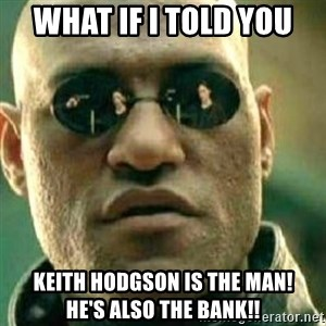 What If I Told You - What if i told you Keith Hodgson IS the man!       He's also the BANK!!