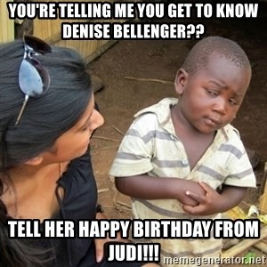 Skeptical 3rd World Kid - You're telling me you get to know Denise Bellenger?? Tell her Happy Birthday from Judi!!!