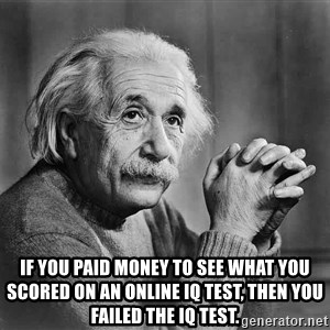 Albert Einstein - If you paid money to see what you scored on an online IQ test, then you failed the IQ test.