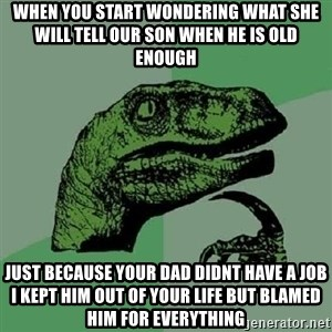 Philosoraptor - when you start wondering what she will tell our son when he is old enough just because your dad didnt have a job i kept him out of your life but blamed him for everything