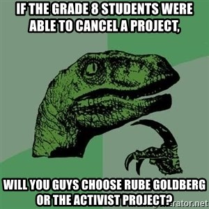 Raptor - If the grade 8 students were able to cancel a project, will you guys choose Rube Goldberg or the activist project?
