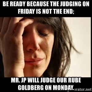 First World Problems - Be ready because the judging on Friday is not the end; Mr. JP will judge our Rube Goldberg on Monday.
