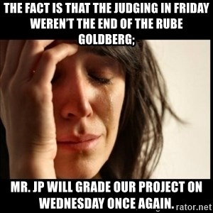 First World Problems - The fact is that the judging in Friday weren't the end of the Rube Goldberg; Mr. JP will grade our project on Wednesday once again.