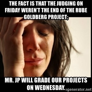 First World Problems - The fact is that the judging on Friday weren't the end of the Rube Goldberg project; Mr. JP will grade our projects on Wednesday.