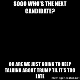 Blank Black - SOOO WHO'S THE NEXT CANDIDATE? OR ARE WE JUST GOING TO KEEP TALKING ABOUT TRUMP TIL IT'S TOO LATE
