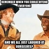 Blazing saddles - remember when you could offend everyone and we all just laughed at ourselves?