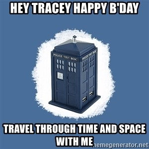 Dr Who - hey tracey happy b'day travel through time and space with me