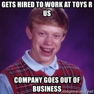 Bad Luck Brian - gets hired to work at toys r us company goes out of business