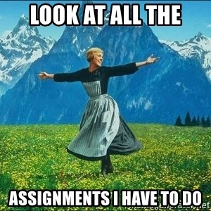 Look at all the things - Look at all the assignments I have to do