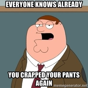 And we all let it happen - Everyone knows already you crapped your pants again
