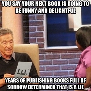 Maury Lie Detector - You say your next book is going to be funny and delightful years of publishing books full of sorrow determined that is a lie