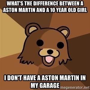 Pedobear - What's the difference between a Aston martin and a 10 year old girl I don't have a Aston martin in my garage