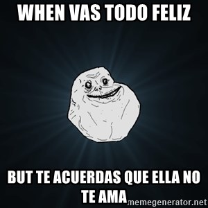 Forever Alone - when vas todo feliz  but te acuerdas que ella no te ama