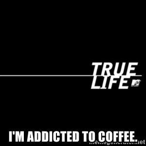 true life - I'm addicted to coffee.
