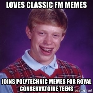 Bad Luck Brian - Loves Classic FM memes joins Polytechnic Memes for Royal Conservatoire Teens