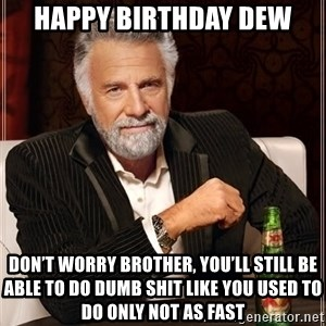 The Most Interesting Man In The World - Happy Birthday Dew Don't worry brother, you'll still be able to do dumb shit like you used to do only not as fast