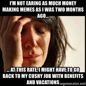 First World Problems - i'm not earing as much money making memes as i was two months ago... ... at this rate, I might have to go back to my cushy job with benefits and vacations